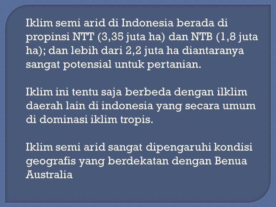 Iklim semi arid di Indonesia berada di propinsi NTT (3,35 juta ha) dan NTB (1,8 juta ha); dan lebih dari 2,2 juta ha diantaranya sangat potensial untuk pertanian.