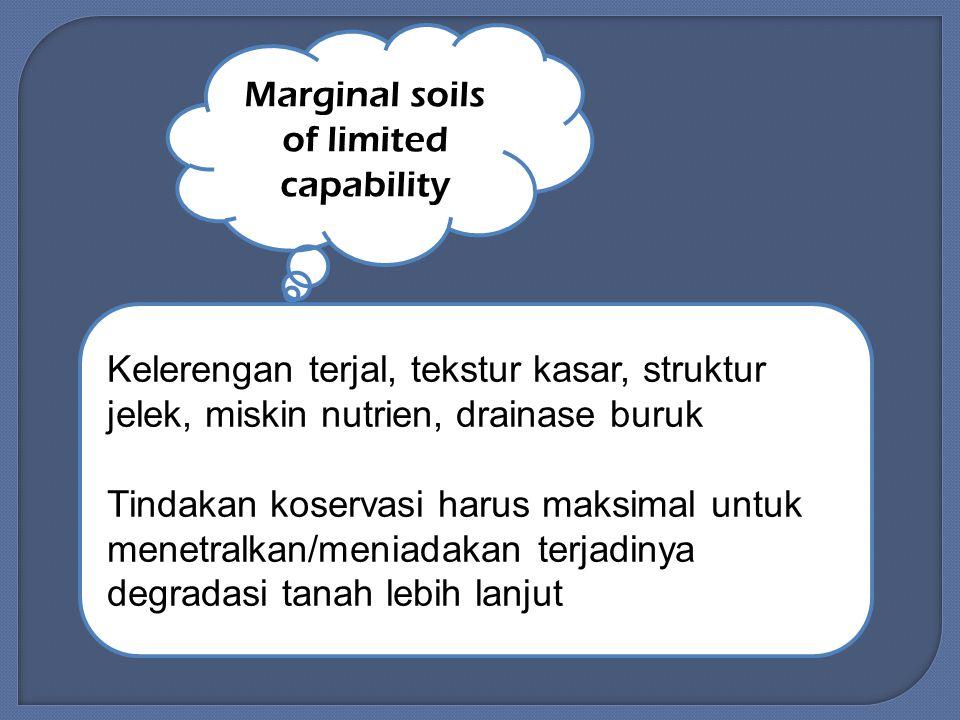 Marginal soils of limited capability Kelerengan terjal, tekstur kasar, struktur jelek, miskin nutrien, drainase buruk Tindakan koservasi harus maksimal untuk menetralkan/meniadakan terjadinya degradasi tanah lebih lanjut