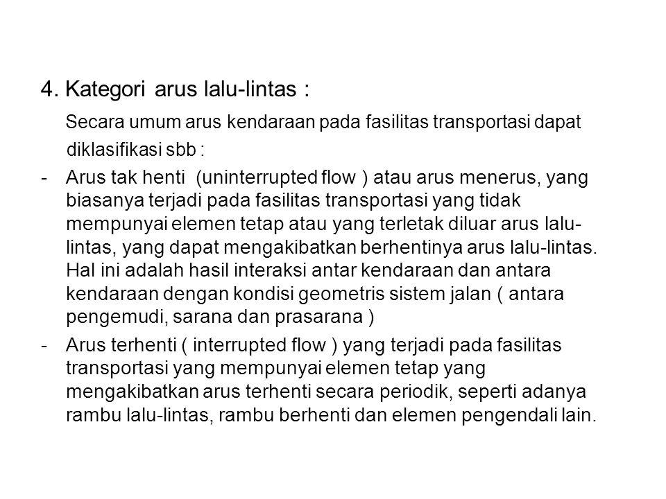 4. Kategori arus lalu-lintas : Secara umum arus kendaraan pada fasilitas transportasi dapat diklasifikasi sbb : -Arus tak henti (uninterrupted flow )