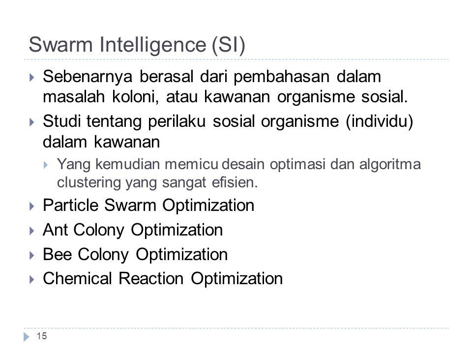 Swarm Intelligence (SI)  Sebenarnya berasal dari pembahasan dalam masalah koloni, atau kawanan organisme sosial.  Studi tentang perilaku sosial orga