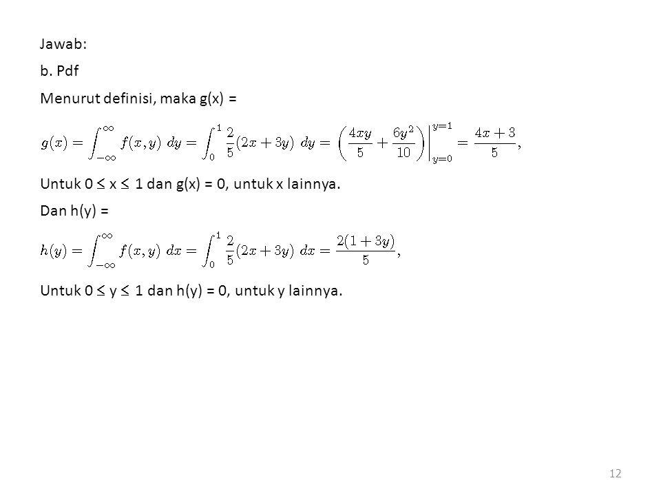 12 Jawab: b. Pdf Menurut definisi, maka g(x) = Untuk 0  x  1 dan g(x) = 0, untuk x lainnya. Dan h(y) = Untuk 0  y  1 dan h(y) = 0, untuk y lainnya