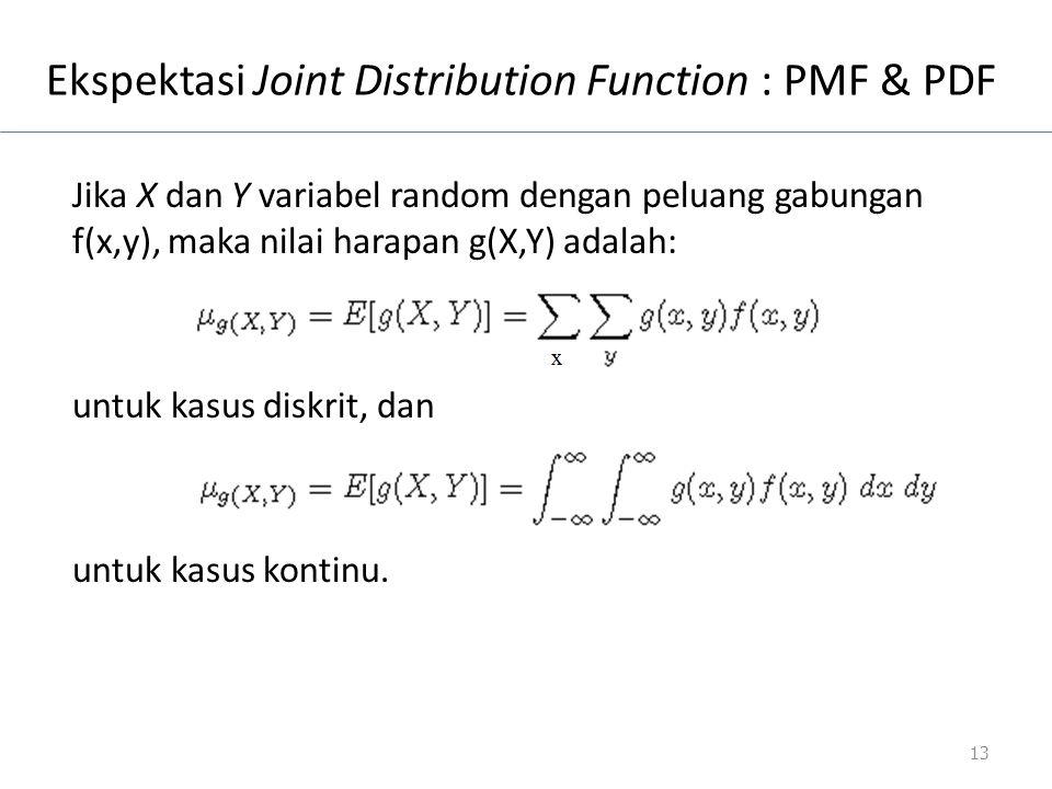 Ekspektasi Joint Distribution Function : PMF & PDF Jika X dan Y variabel random dengan peluang gabungan f(x,y), maka nilai harapan g(X,Y) adalah: untu