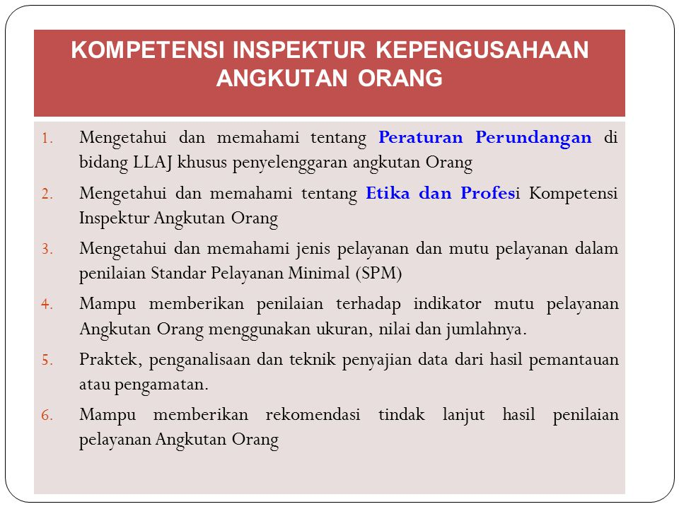 KOMPETENSI INSPEKTUR KEPENGUSAHAAN ANGKUTAN ORANG 1. Mengetahui dan memahami tentang Peraturan Perundangan di bidang LLAJ khusus penyelenggaran angkut