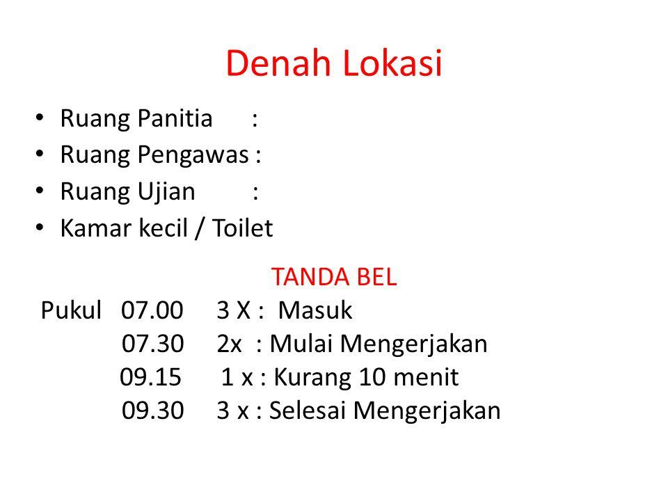Denah Lokasi Ruang Panitia : Ruang Pengawas : Ruang Ujian : Kamar kecil / Toilet TANDA BEL Pukul 07.00 3 X : Masuk 07.30 2x : Mulai Mengerjakan 09.15