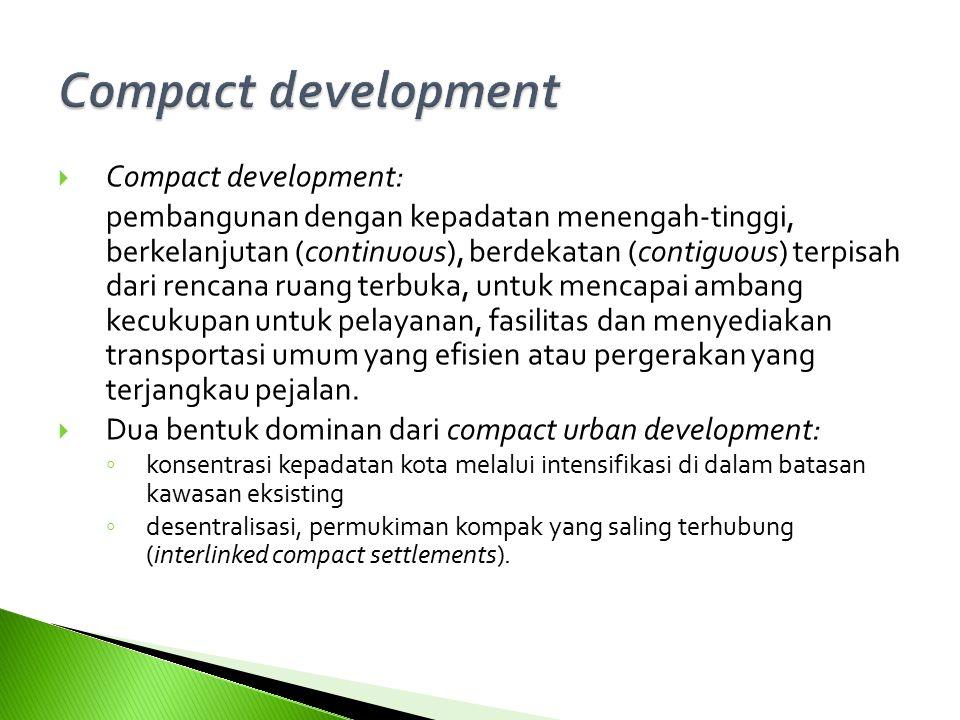  Compact development: pembangunan dengan kepadatan menengah-tinggi, berkelanjutan (continuous), berdekatan (contiguous) terpisah dari rencana ruang terbuka, untuk mencapai ambang kecukupan untuk pelayanan, fasilitas dan menyediakan transportasi umum yang efisien atau pergerakan yang terjangkau pejalan.