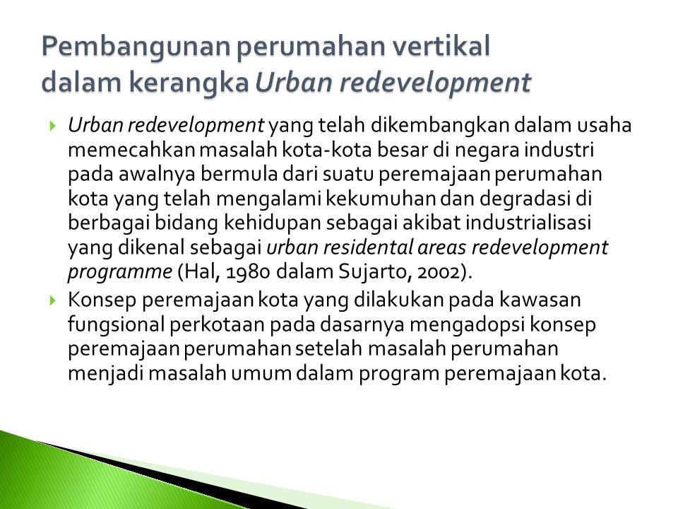  Urban redevelopment yang telah dikembangkan dalam usaha memecahkan masalah kota-kota besar di negara industri pada awalnya bermula dari suatu peremajaan perumahan kota yang telah mengalami kekumuhan dan degradasi di berbagai bidang kehidupan sebagai akibat industrialisasi yang dikenal sebagai urban residental areas redevelopment programme (Hal, 1980 dalam Sujarto, 2002).