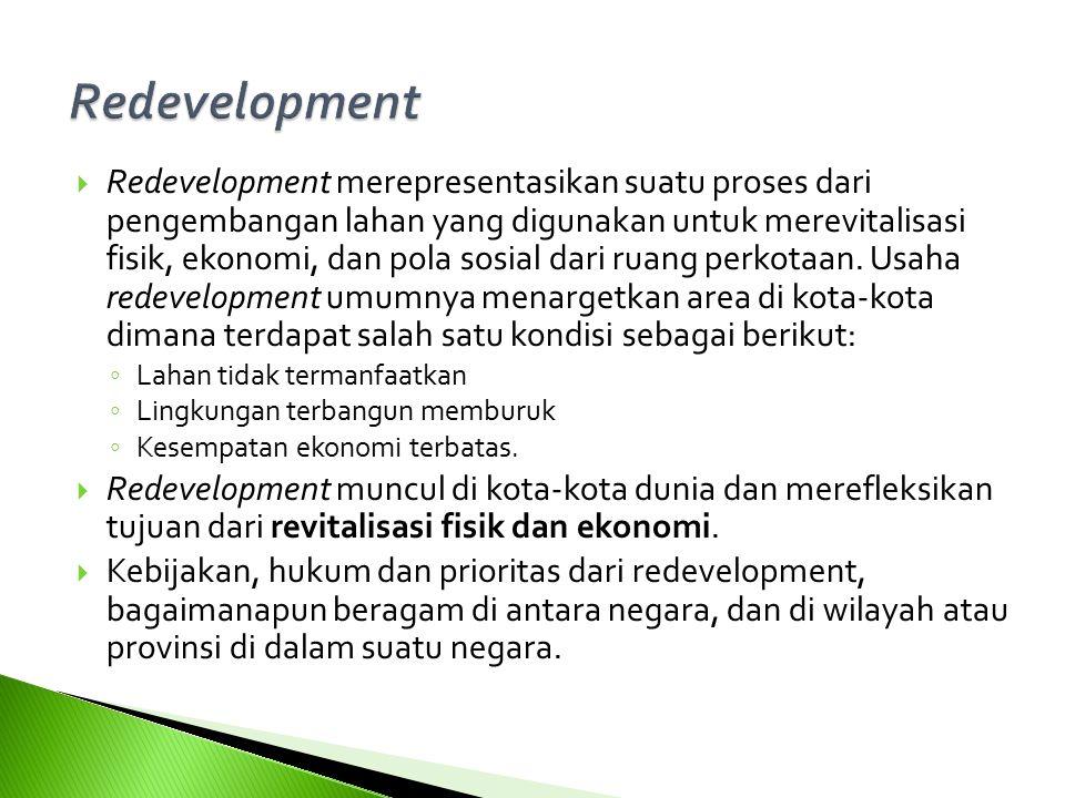  Redevelopment merepresentasikan suatu proses dari pengembangan lahan yang digunakan untuk merevitalisasi fisik, ekonomi, dan pola sosial dari ruang perkotaan.
