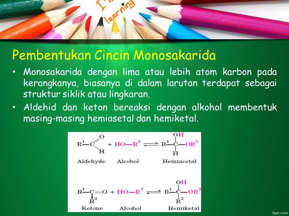 Pembentukan Cincin Monosakarida Monosakarida dengan lima atau lebih atom karbon pada kerangkanya, biasanya di dalam larutan terdapat sebagai struktur