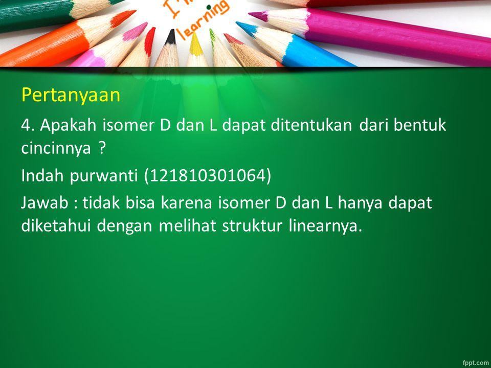 Pertanyaan 4. Apakah isomer D dan L dapat ditentukan dari bentuk cincinnya ? Indah purwanti (121810301064) Jawab : tidak bisa karena isomer D dan L ha