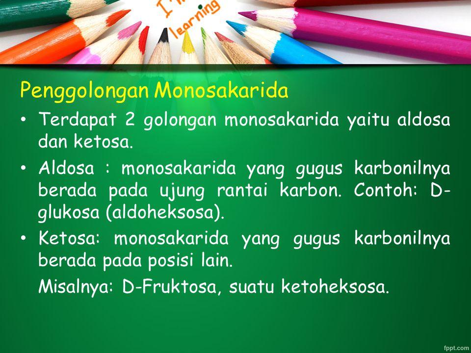 Penggolongan Monosakarida Terdapat 2 golongan monosakarida yaitu aldosa dan ketosa. Aldosa : monosakarida yang gugus karbonilnya berada pada ujung ran
