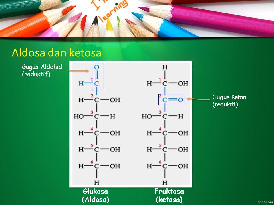 Aldosa dan ketosa Gugus Keton (reduktif) Gugus Aldehid (reduktif) Glukosa (Aldosa) Fruktosa (ketosa)