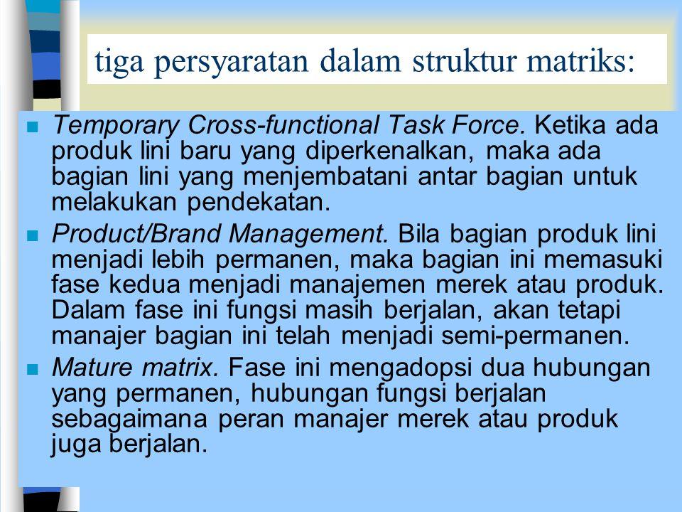 tiga persyaratan dalam struktur matriks: n Temporary Cross-functional Task Force. Ketika ada produk lini baru yang diperkenalkan, maka ada bagian lini