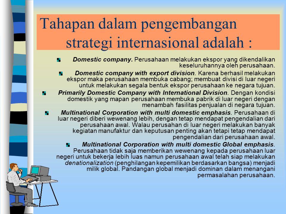 Tahapan dalam pengembangan strategi internasional adalah : Domestic company. Perusahaan melakukan ekspor yang dikendalikan keseluruhannya oleh perusah