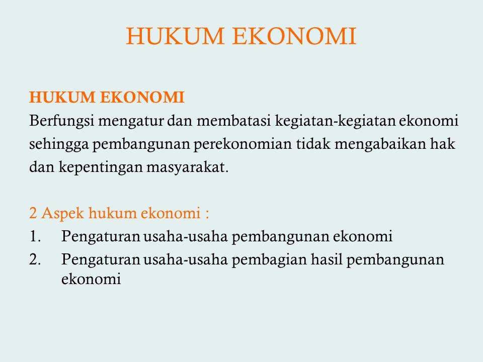 HUKUM EKONOMI HUKUM EKONOMI Berfungsi mengatur dan membatasi kegiatan-kegiatan ekonomi sehingga pembangunan perekonomian tidak mengabaikan hak dan kep