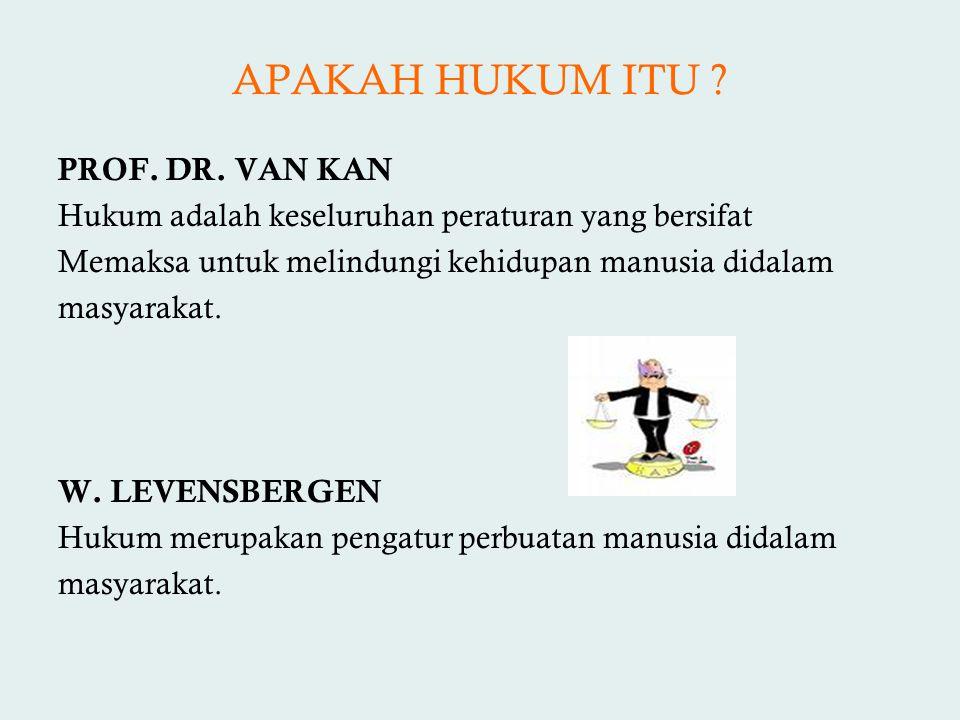 APAKAH HUKUM ITU ? PROF. DR. VAN KAN Hukum adalah keseluruhan peraturan yang bersifat Memaksa untuk melindungi kehidupan manusia didalam masyarakat. W