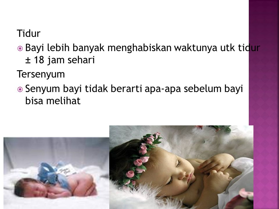 Tidur  Bayi lebih banyak menghabiskan waktunya utk tidur ± 18 jam sehari Tersenyum  Senyum bayi tidak berarti apa-apa sebelum bayi bisa melihat