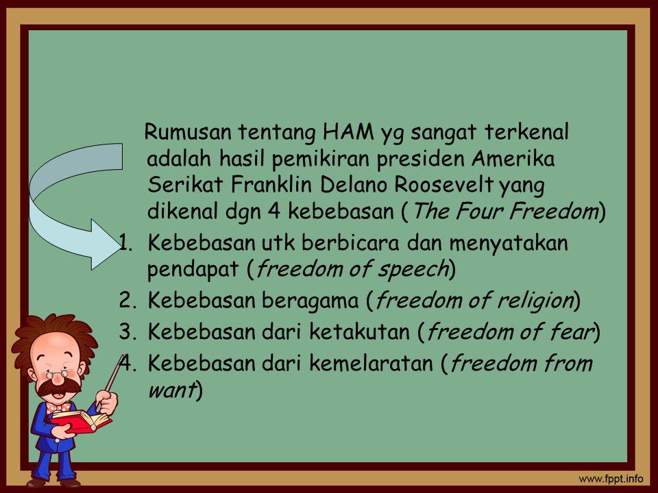 Rumusan tentang HAM yg sangat terkenal adalah hasil pemikiran presiden Amerika Serikat Franklin Delano Roosevelt yang dikenal dgn 4 kebebasan (The Four Freedom) 1.Kebebasan utk berbicara dan menyatakan pendapat (freedom of speech) 2.Kebebasan beragama (freedom of religion) 3.Kebebasan dari ketakutan (freedom of fear) 4.Kebebasan dari kemelaratan (freedom from want)