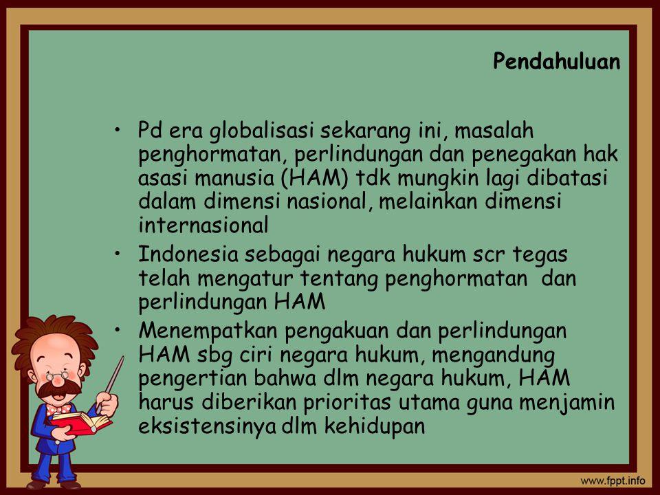 Pendahuluan Pd era globalisasi sekarang ini, masalah penghormatan, perlindungan dan penegakan hak asasi manusia (HAM) tdk mungkin lagi dibatasi dalam dimensi nasional, melainkan dimensi internasional Indonesia sebagai negara hukum scr tegas telah mengatur tentang penghormatan dan perlindungan HAM Menempatkan pengakuan dan perlindungan HAM sbg ciri negara hukum, mengandung pengertian bahwa dlm negara hukum, HAM harus diberikan prioritas utama guna menjamin eksistensinya dlm kehidupan