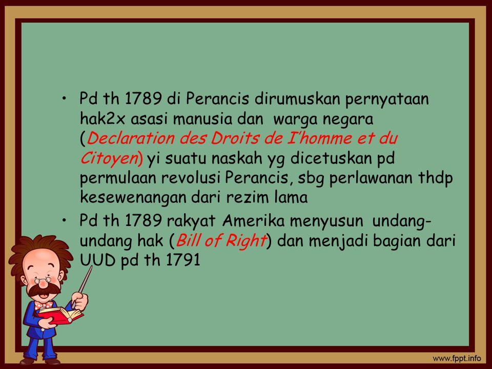 Pd th 1789 di Perancis dirumuskan pernyataan hak2x asasi manusia dan warga negara (Declaration des Droits de I'homme et du Citoyen) yi suatu naskah yg dicetuskan pd permulaan revolusi Perancis, sbg perlawanan thdp kesewenangan dari rezim lama Pd th 1789 rakyat Amerika menyusun undang- undang hak (Bill of Right) dan menjadi bagian dari UUD pd th 1791