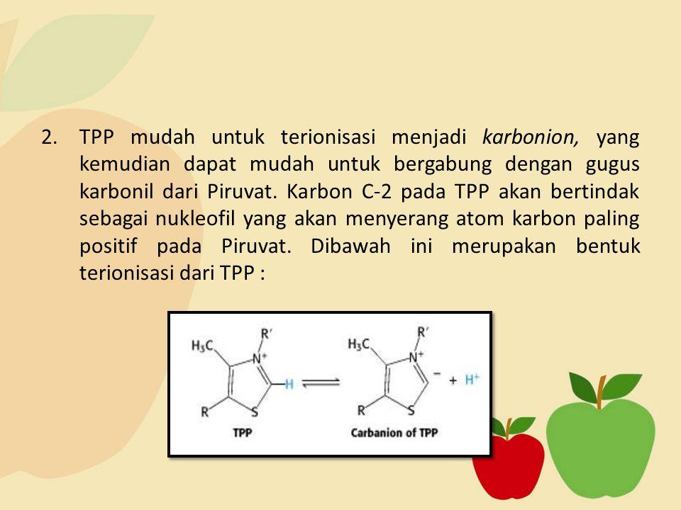 2.TPP mudah untuk terionisasi menjadi karbonion, yang kemudian dapat mudah untuk bergabung dengan gugus karbonil dari Piruvat. Karbon C-2 pada TPP aka