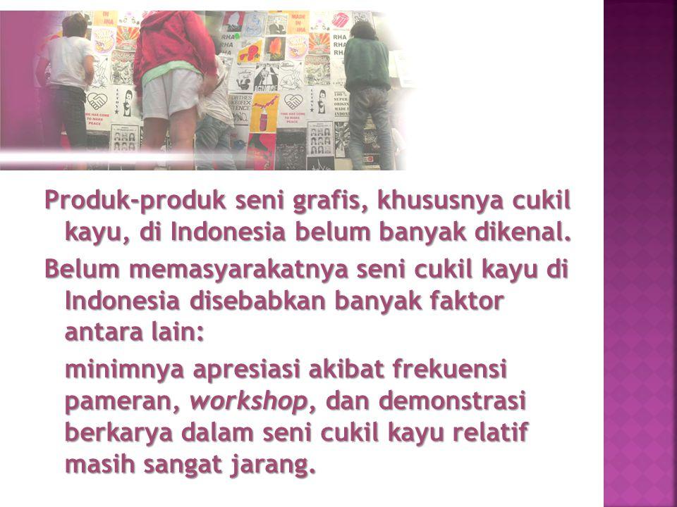 Produk-produk seni grafis, khususnya cukil kayu, di Indonesia belum banyak dikenal. Belum memasyarakatnya seni cukil kayu di Indonesia disebabkan bany