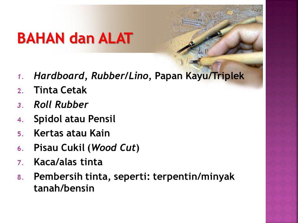 BAHAN dan ALAT 1. Hardboard, Rubber/Lino, Papan Kayu/Triplek 2. Tinta Cetak 3. Roll Rubber 4. Spidol atau Pensil 5. Kertas atau Kain 6. Pisau Cukil (W