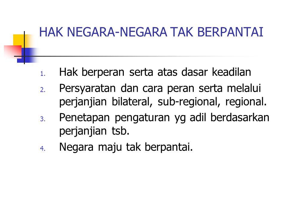 HAK NEGARA-NEGARA TAK BERPANTAI 1. Hak berperan serta atas dasar keadilan 2. Persyaratan dan cara peran serta melalui perjanjian bilateral, sub-region