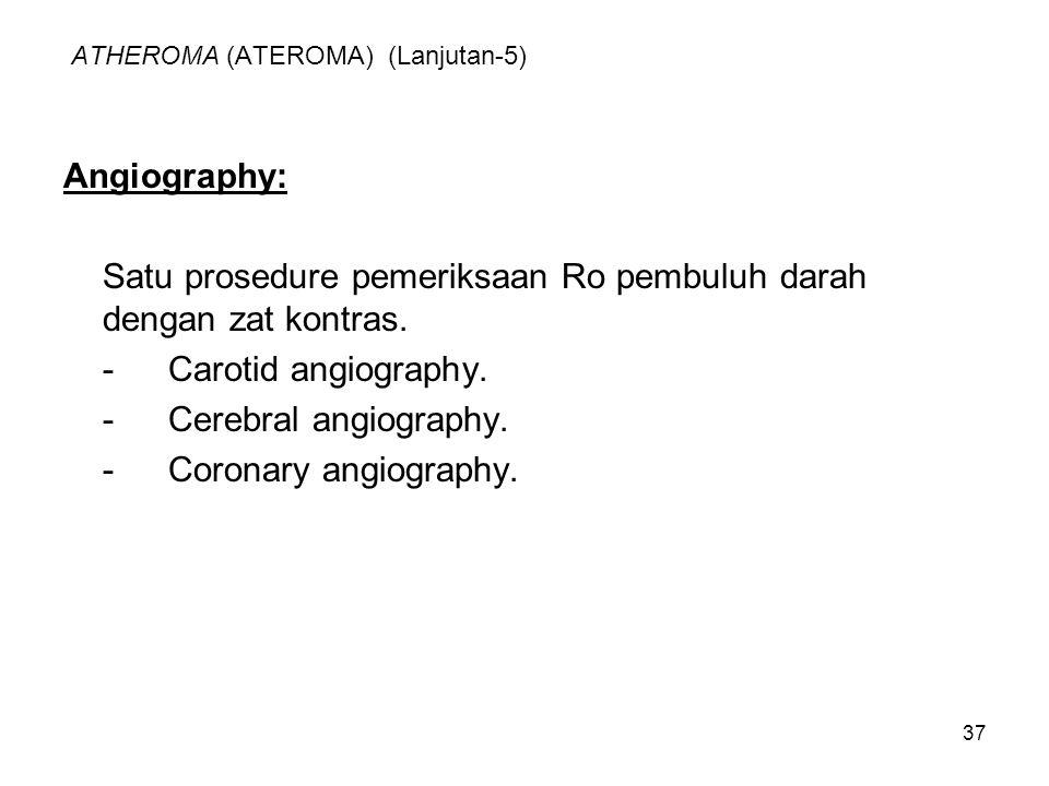 37 ATHEROMA (ATEROMA) (Lanjutan-5) Angiography: Satu prosedure pemeriksaan Ro pembuluh darah dengan zat kontras. -Carotid angiography. -Cerebral angio