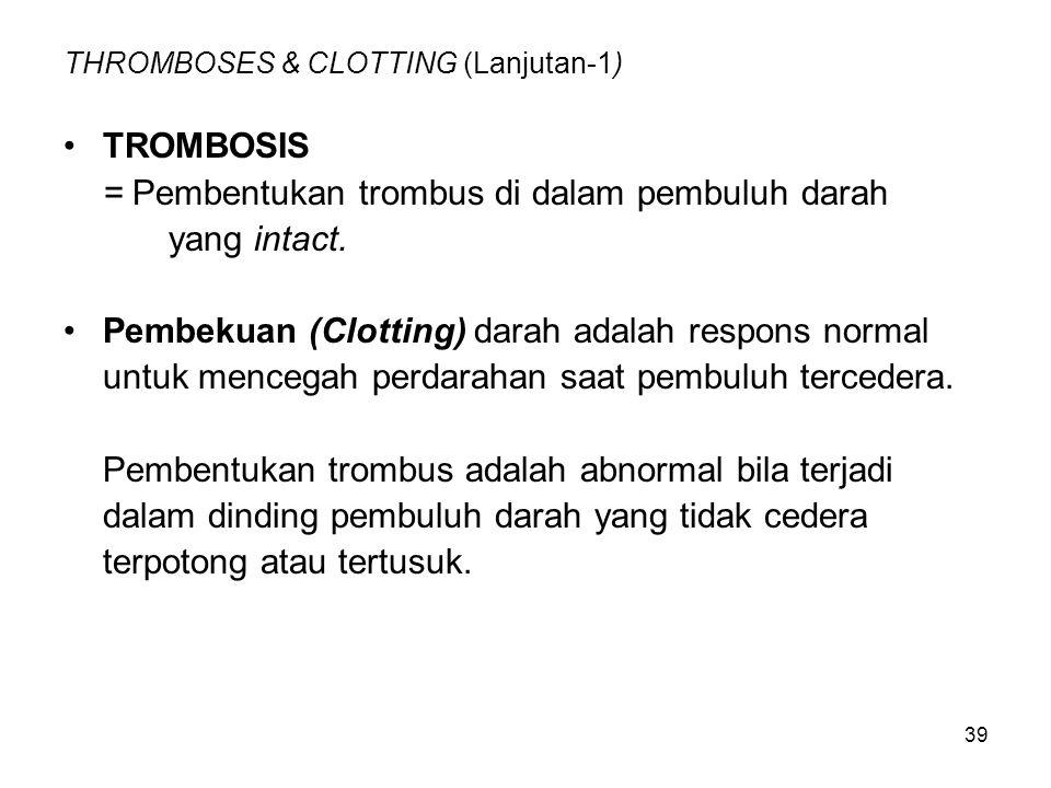 39 THROMBOSES & CLOTTING (Lanjutan-1) TROMBOSIS = Pembentukan trombus di dalam pembuluh darah yang intact. Pembekuan (Clotting) darah adalah respons n