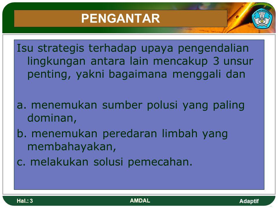 Adaptif Hal.: 3 AMDAL PENGANTAR Isu strategis terhadap upaya pengendalian lingkungan antara lain mencakup 3 unsur penting, yakni bagaimana menggali dan a.