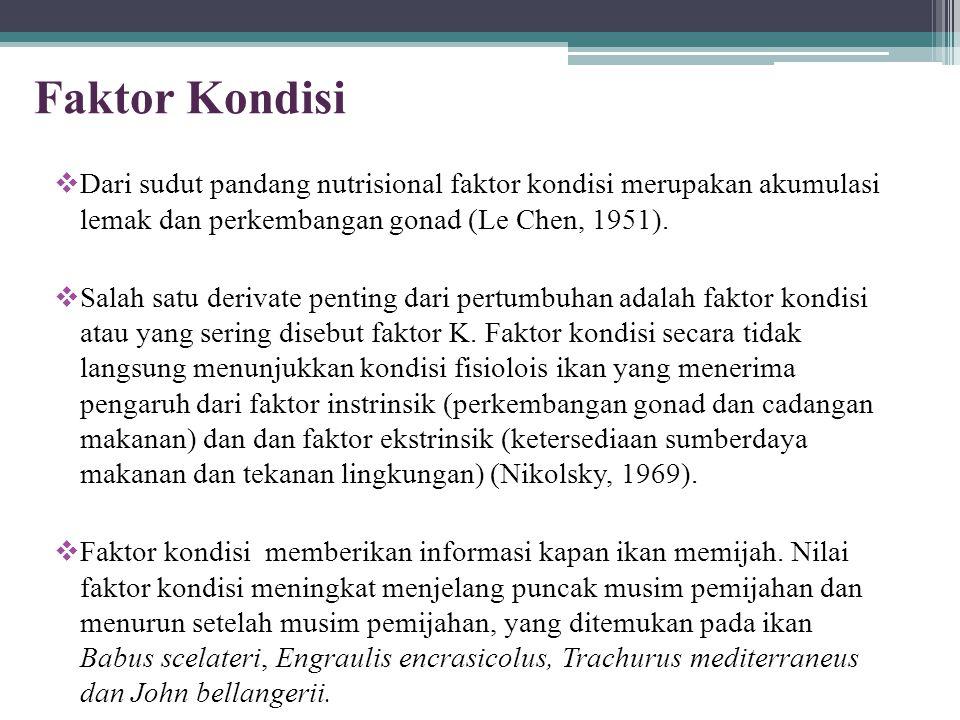Faktor Kondisi  Dari sudut pandang nutrisional faktor kondisi merupakan akumulasi lemak dan perkembangan gonad (Le Chen, 1951).