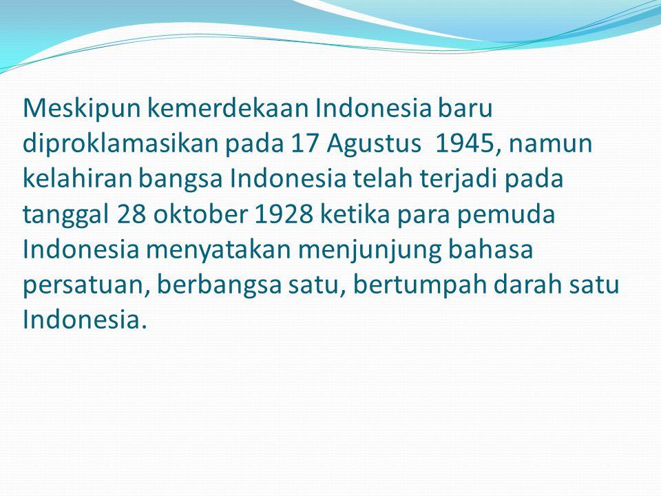 Meskipun kemerdekaan Indonesia baru diproklamasikan pada 17 Agustus 1945, namun kelahiran bangsa Indonesia telah terjadi pada tanggal 28 oktober 1928