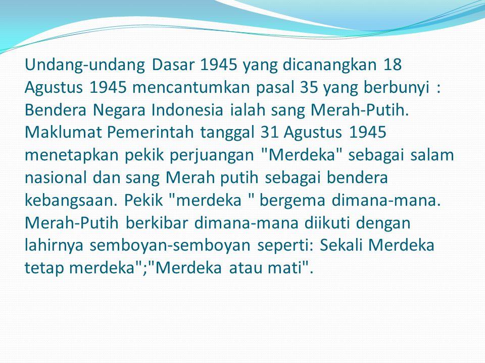 Undang-undang Dasar 1945 yang dicanangkan 18 Agustus 1945 mencantumkan pasal 35 yang berbunyi : Bendera Negara Indonesia ialah sang Merah-Putih. Maklu