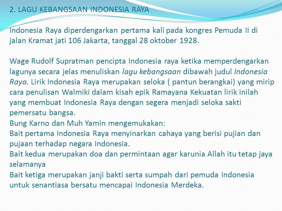 2. LAGU KEBANGSAAN INDONESIA RAYA Indonesia Raya diperdengarkan pertama kali pada kongres Pemuda II di jalan Kramat jati 106 Jakarta, tanggal 28 oktob