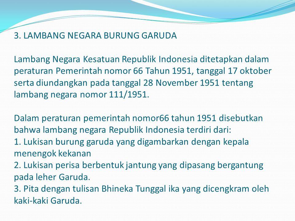 3. LAMBANG NEGARA BURUNG GARUDA Lambang Negara Kesatuan Republik Indonesia ditetapkan dalam peraturan Pemerintah nomor 66 Tahun 1951, tanggal 17 oktob