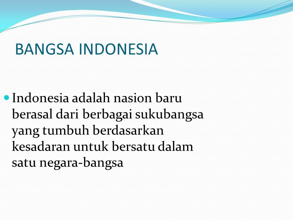 BANGSA INDONESIA Indonesia adalah nasion baru berasal dari berbagai sukubangsa yang tumbuh berdasarkan kesadaran untuk bersatu dalam satu negara-bangs