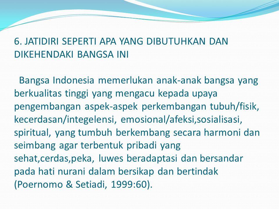6. JATIDIRI SEPERTI APA YANG DIBUTUHKAN DAN DIKEHENDAKI BANGSA INI Bangsa Indonesia memerlukan anak-anak bangsa yang berkualitas tinggi yang mengacu k