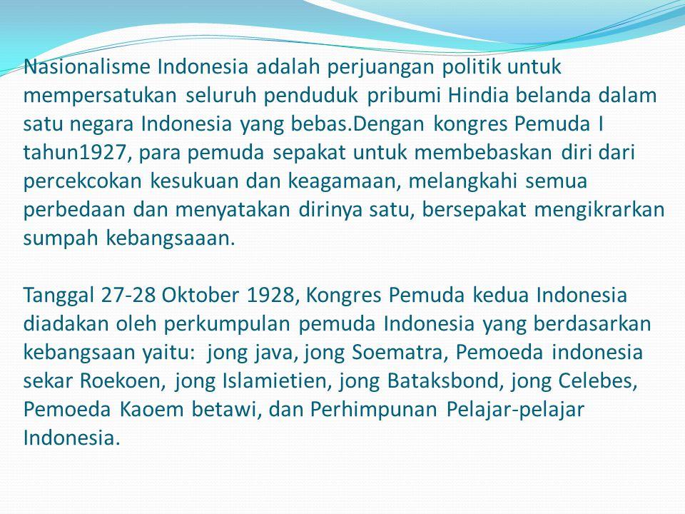 Nasionalisme Indonesia adalah perjuangan politik untuk mempersatukan seluruh penduduk pribumi Hindia belanda dalam satu negara Indonesia yang bebas.De