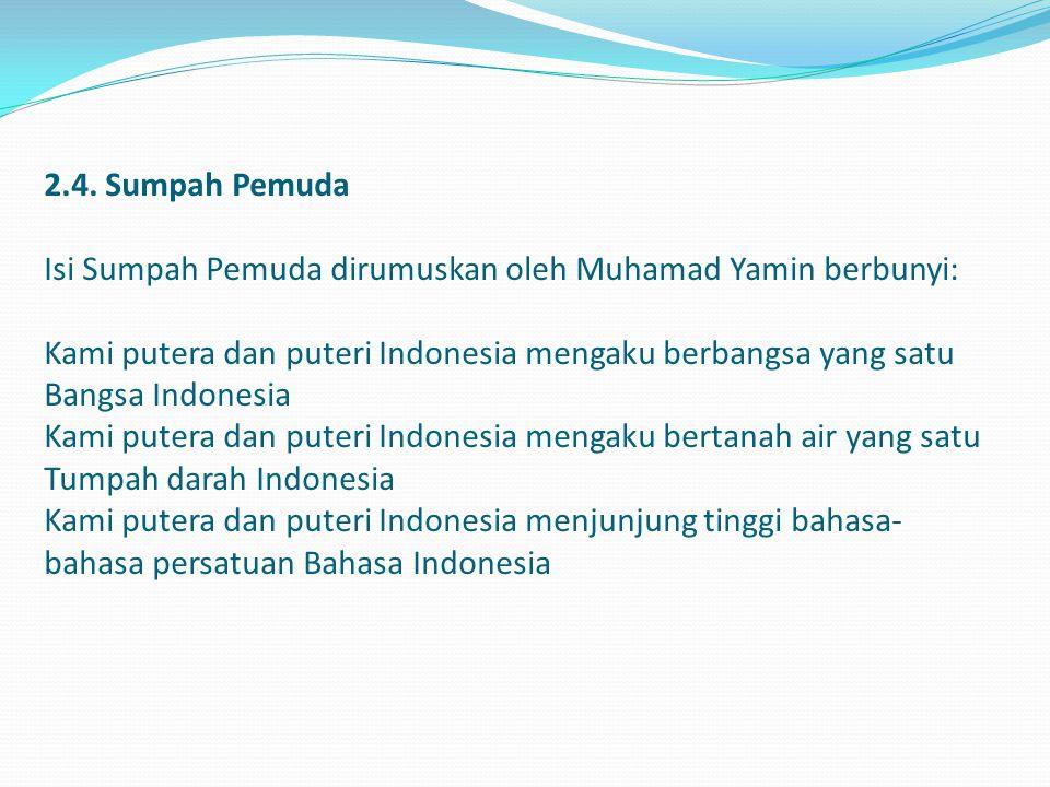 2.4. Sumpah Pemuda Isi Sumpah Pemuda dirumuskan oleh Muhamad Yamin berbunyi: Kami putera dan puteri Indonesia mengaku berbangsa yang satu Bangsa Indon