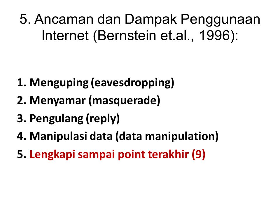5. Ancaman dan Dampak Penggunaan Internet (Bernstein et.al., 1996): 1. Menguping (eavesdropping) 2. Menyamar (masquerade) 3. Pengulang (reply) 4. Mani