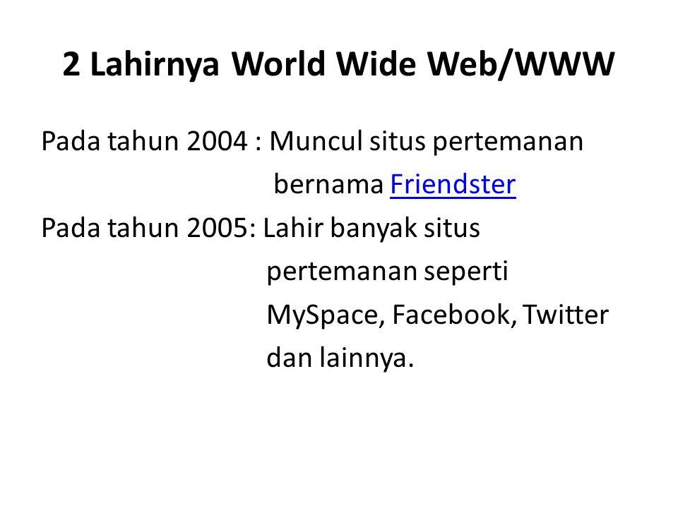 2 Lahirnya World Wide Web/WWW Pada tahun 2004 : Muncul situs pertemanan bernama Friendster Friendster Pada tahun 2005: Lahir banyak situs pertemanan s