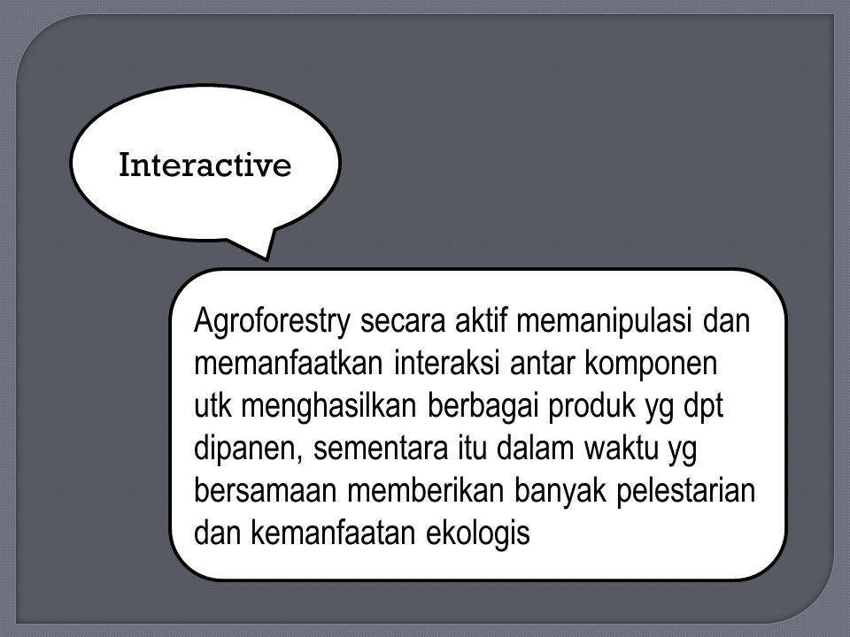 Interactive Agroforestry secara aktif memanipulasi dan memanfaatkan interaksi antar komponen utk menghasilkan berbagai produk yg dpt dipanen, sementara itu dalam waktu yg bersamaan memberikan banyak pelestarian dan kemanfaatan ekologis