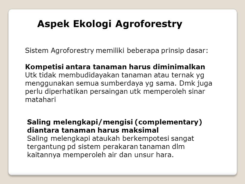 Sistem Agroforestry memiliki beberapa prinsip dasar: Kompetisi antara tanaman harus diminimalkan Utk tidak membudidayakan tanaman atau ternak yg menggunakan semua sumberdaya yg sama.
