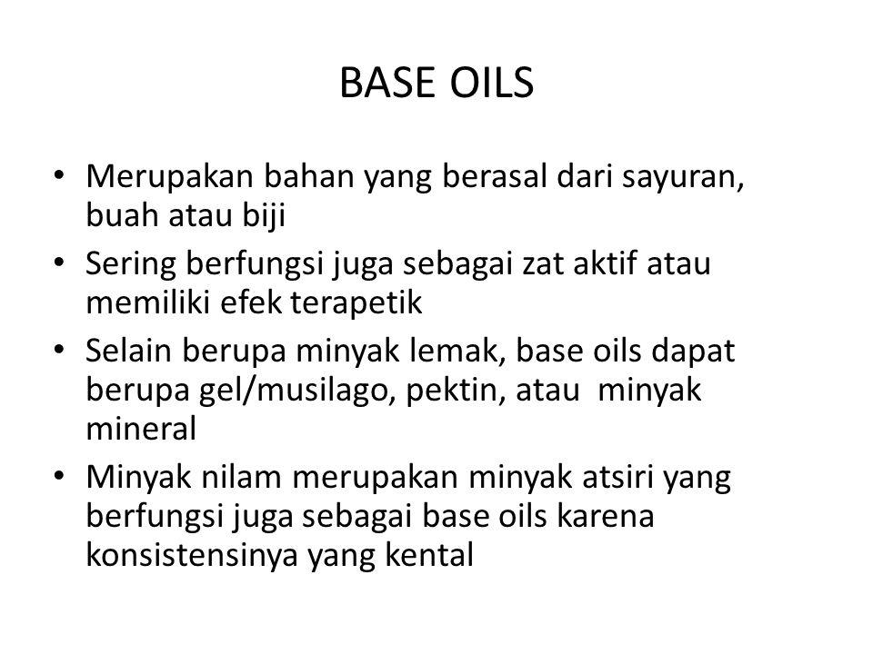 BASE OILS Merupakan bahan yang berasal dari sayuran, buah atau biji Sering berfungsi juga sebagai zat aktif atau memiliki efek terapetik Selain berupa minyak lemak, base oils dapat berupa gel/musilago, pektin, atau minyak mineral Minyak nilam merupakan minyak atsiri yang berfungsi juga sebagai base oils karena konsistensinya yang kental