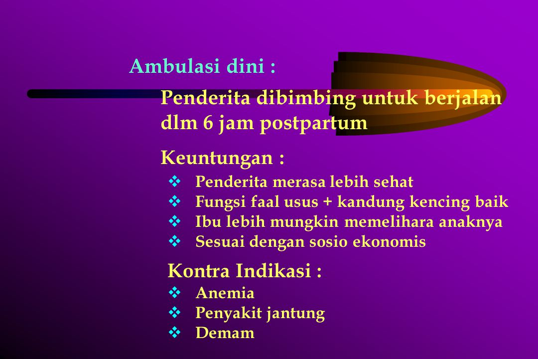 Ambulasi dini : Penderita dibimbing untuk berjalan dlm 6 jam postpartum Keuntungan :  Penderita merasa lebih sehat  Fungsi faal usus + kandung kenci