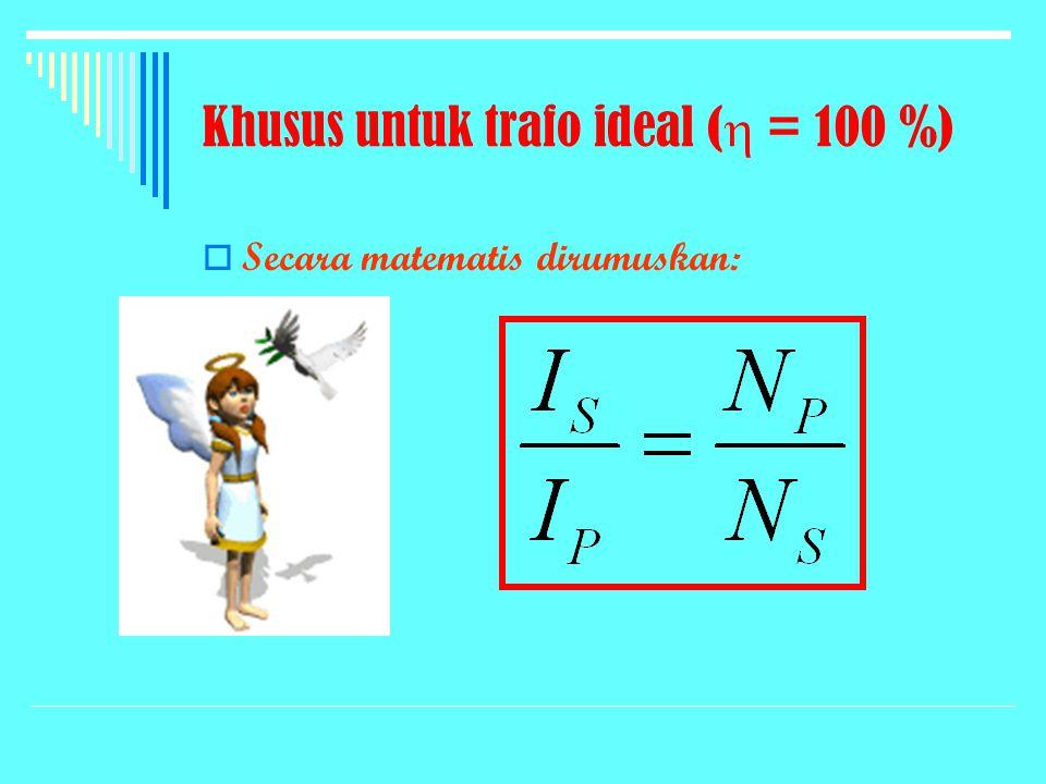 Khusus untuk trafo ideal (  = 100 %)  Secara matematis dirumuskan: