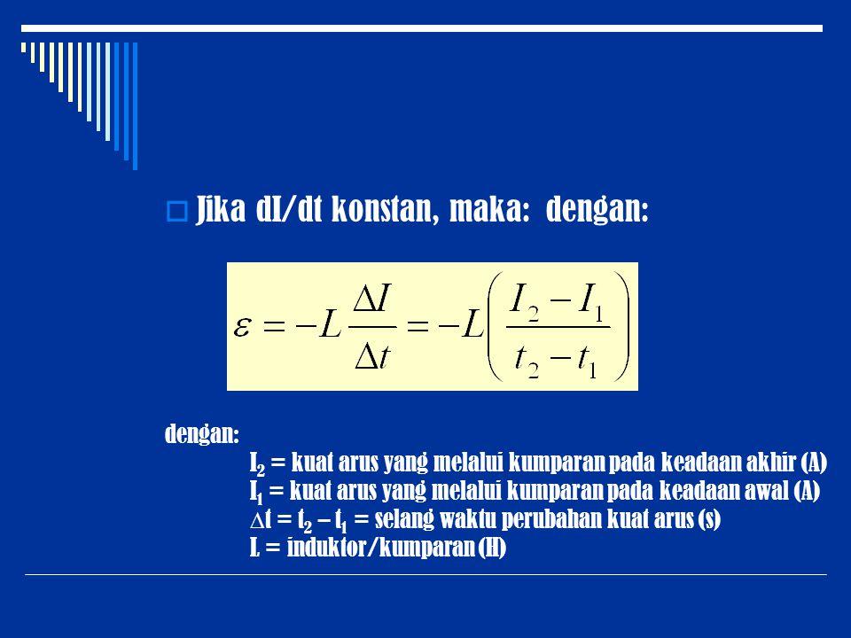  Jika dI/dt konstan, maka: dengan: dengan: I 2 = kuat arus yang melalui kumparan pada keadaan akhir (A) I 1 = kuat arus yang melalui kumparan pada ke