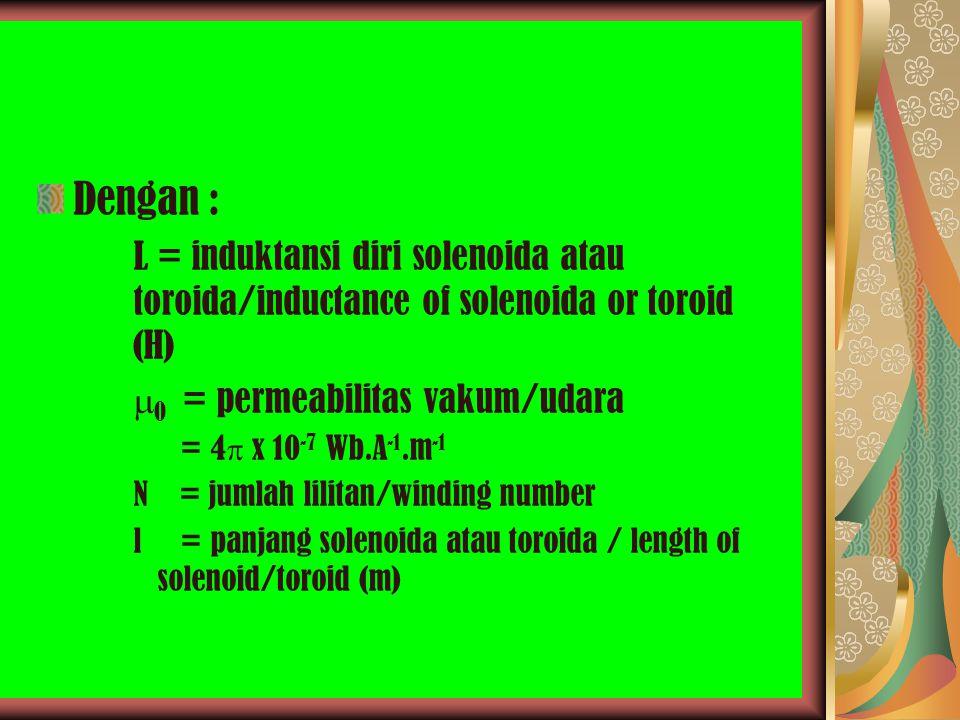 Dengan : L = induktansi diri solenoida atau toroida/inductance of solenoida or toroid (H)  0 = permeabilitas vakum/udara = 4  x 10 -7 Wb.A -1.m -1 N