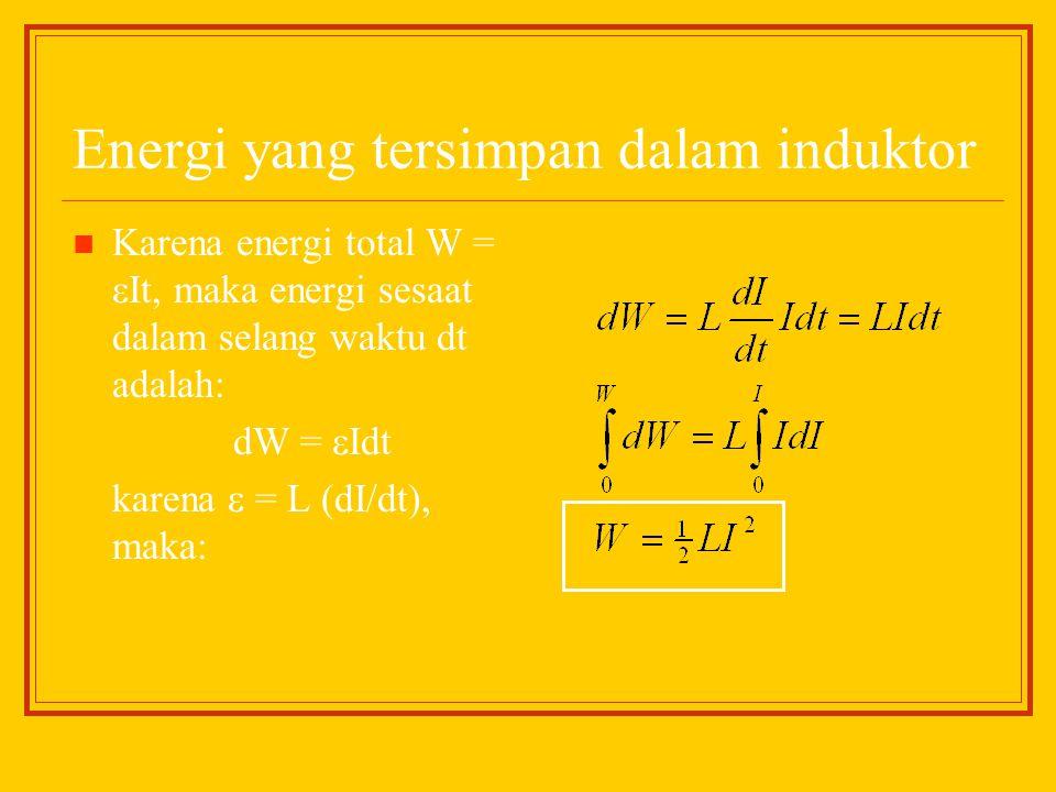 Energi yang tersimpan dalam induktor Karena energi total W =  It, maka energi sesaat dalam selang waktu dt adalah: dW =  Idt karena  = L (dI/dt), m