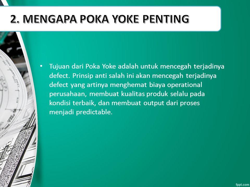 Tujuan dari Poka Yoke adalah untuk mencegah terjadinya defect. Prinsip anti salah ini akan mencegah terjadinya defect yang artinya menghemat biaya ope